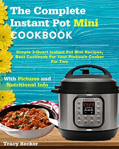 The Complete Instant Pot Mini Cookbook: Simple 3-Quart Instant Pot Mini Recipes, Best Cookbook For Your Pressure Cooker For Two by Tracy Becker
