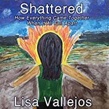 Shattered: How Everything Came Together When It All Fell Apart Audiobook by Lisa Vallejos Narrated by Joan Dukore