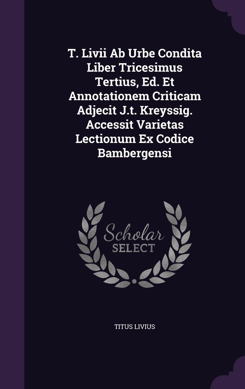 Download T. Livii Ab Urbe Condita Liber Tricesimus Tertius, Ed. Et Annotationem Criticam Adjecit J.t. Kreyssig. Accessit Varietas Lectionum Ex Codice Bambergensi PDF