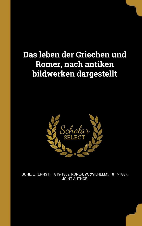 Download Das Leben Der Griechen Und Ro Mer, Nach Antiken Bildwerken Dargestellt (German Edition) PDF