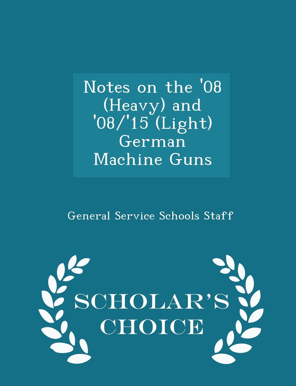 Notes on the '08 (Heavy) and '08/'15 (Light) German Machine Guns - Scholar's Choice Edition pdf epub