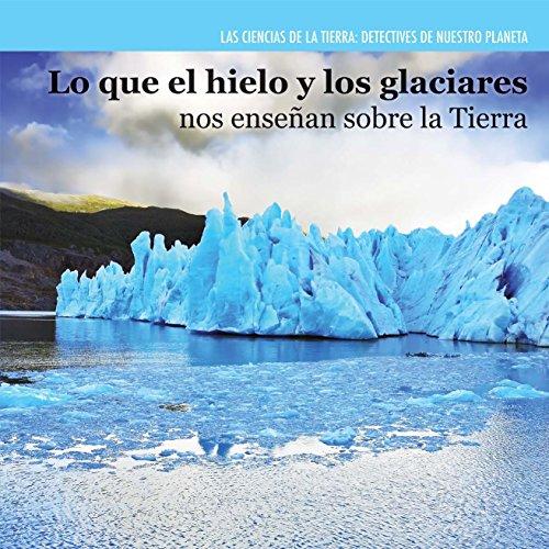 Lo que el hielo y los glaciares nos enseñan sobre la Tierra / Investigating Ice and Glaciers (Las Ciencias De La Tierra: Detectives De Nuestro Planeta / Earth Science Detectives) (Spanish Edition)