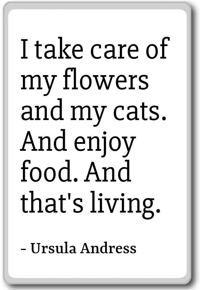 I take care of my flowers and my cats. And e... - Ursula Andress - quotes fridge magnet, White