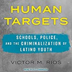 Human Targets: Schools, Police, and the Criminalization of Latino Youth | Victor M. Rios