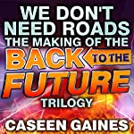 We Don't Need Roads: The Making of the Back to the Future Trilogy | Caseen Gaines