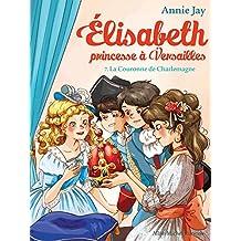 La Couronne de Charlemagne : Elisabeth, princesse à Versailles - tome 7 (French Edition)
