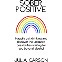 Sober Positive: Happily quit drinking and discover the unlimited possibilities waiting for you beyond alcohol