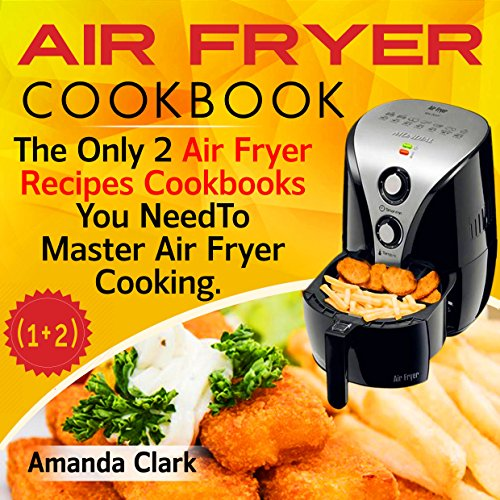 Air Fryer Cookbook: The Only Two Air Fryer Recipes Cookbooks You Need To Master Air Fryer Cooking by Amanda  Clark