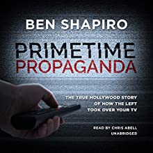 Primetime Propaganda: The True Hollywood Story of How the Left Took over Your TV Audiobook by Ben Shapiro Narrated by Chris Abell