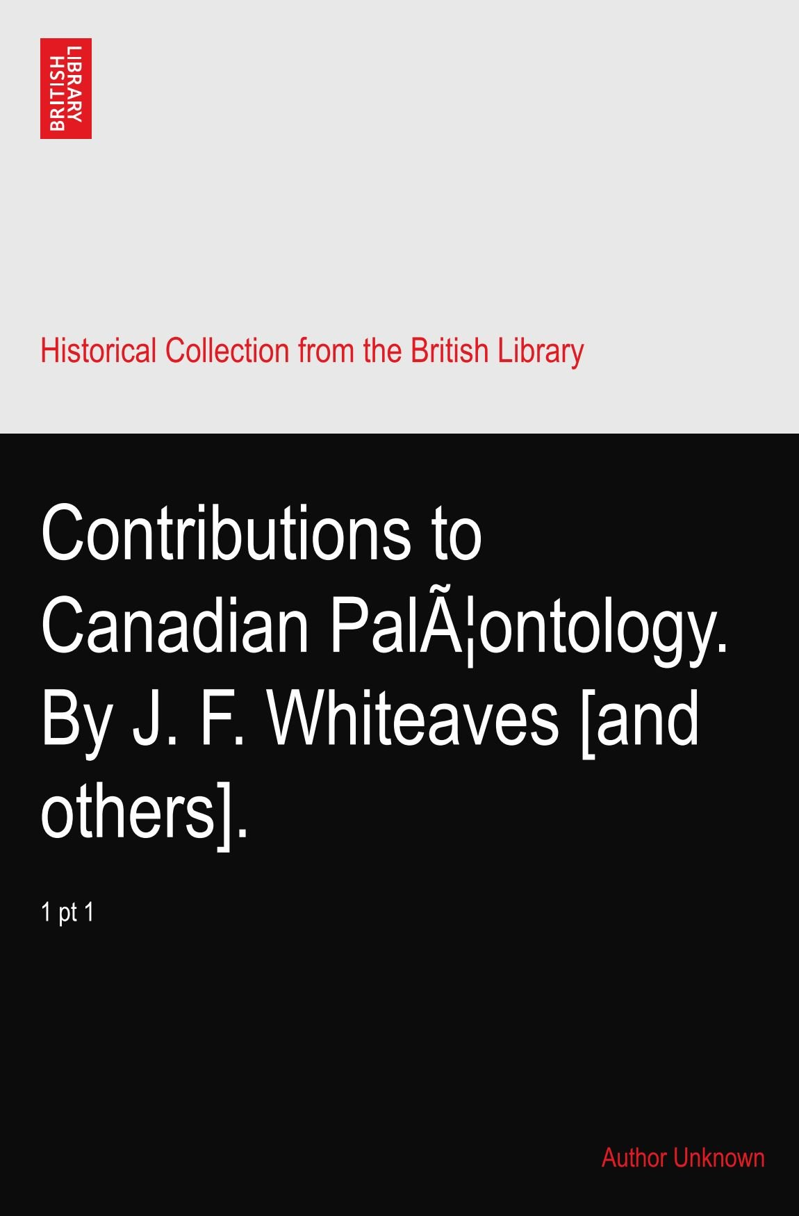 Contributions to Canadian Palæontology. By J. F. Whiteaves [and others].: 1 pt 1 ebook