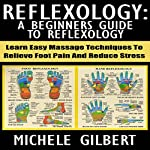 Reflexology: A Beginners Guide to Reflexology: Learn Easy Massage Techniques to Relieve Foot Pain and Reduce Stress | Michele Gilbert