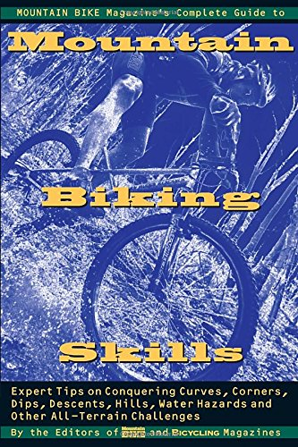Mountain Bike Magazine's Complete Guide To Mountain Biking Skills: Expert Tips On Conquering Curves, Corners, Dips, Descents, Hills, Water Hazards,  And Other All-Terrain -