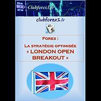 """Forex - la stratégie optimisée """"London Open Breakout"""": Une stratégie de day-trading """"automatique"""" et efficace sur le long terme (Clubforex1 t. 5) (French Edition)"""