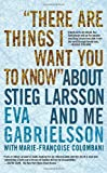 There Are Things I Want You to Know about Stieg Larsson and Me, Eva Gabrielsson, 1609804104