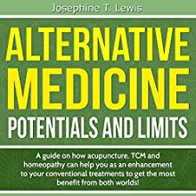 Alternative Medicine - Potentials and Limits: A Guide on How Acupuncture, TCM and Homeopathy Can Help You as an Enhancement to Your Conventional Treatment Audiobook by Josephine T. Lewis Narrated by Cat Dughi