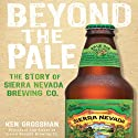 Beyond the Pale: The Story of Sierra Nevada Brewing Co. Audiobook by Ken Grossman Narrated by Jones Allen