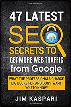 47 Latest SEO Secrets to Getting More Web Traffic From Google: What the professionals charge big bucks for and don't want you to know.