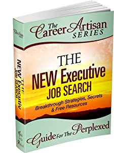 The Career Artisan Series -The NEW Executive Job Search Guide For The Perplexed. Breakthrough Strategies, Secrets & Free Resources