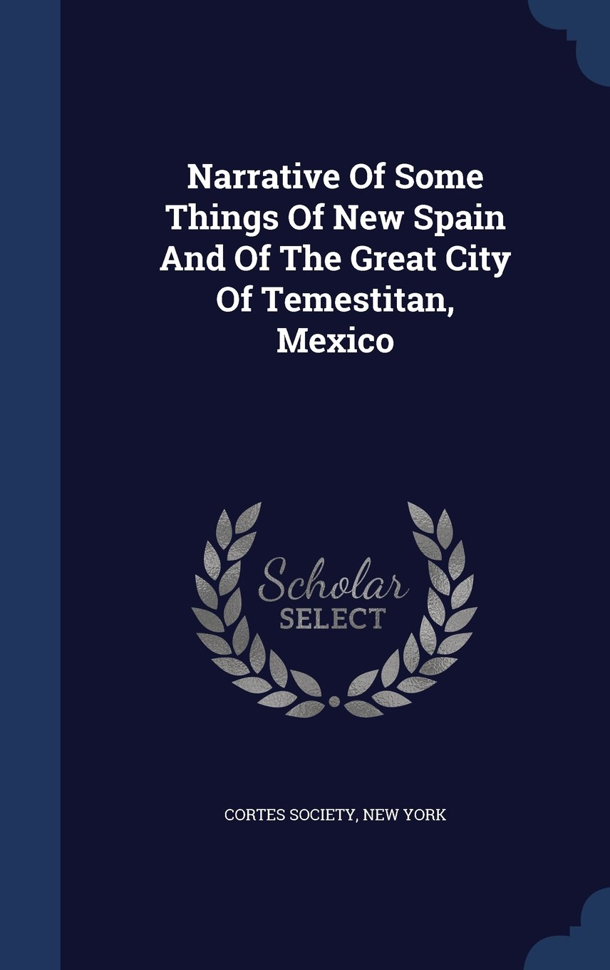 Download Narrative of Some Things of New Spain and of the Great City of Temestitan, Mexico pdf epub