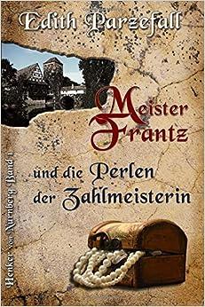 Meister Frantz und die Perlen der Zahlmeisterin: Volume 1 (Henker von Nürnberg)