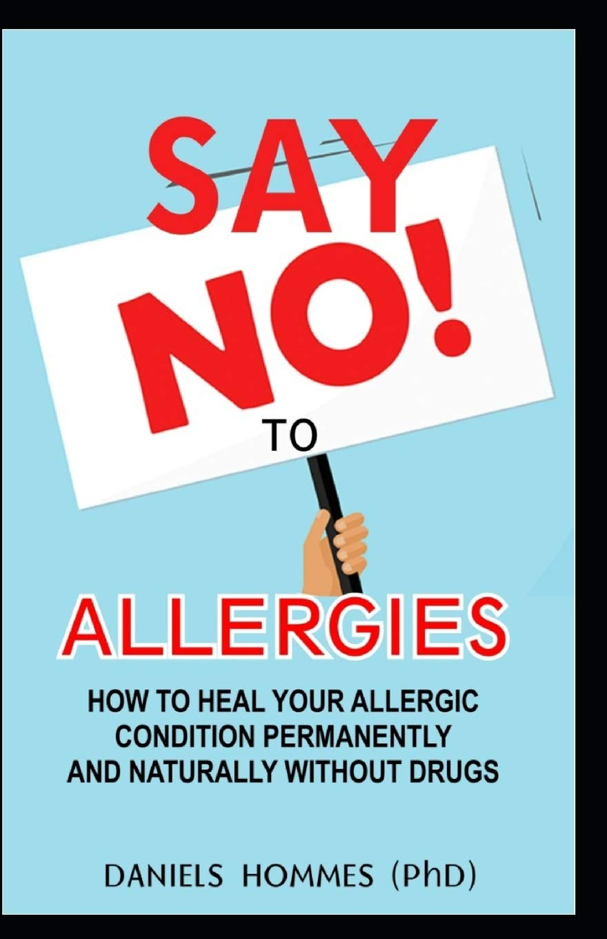 SAY NO TO ALLERGIES: How To Heal Your Allergic Condition Permanently
