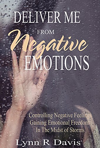 Deliver Me From Negative Emotions: Controlling Negative Feelings and Gaining Emotional Freedom In The Midst of Life's Storms (Negative Self Talk Book 2)