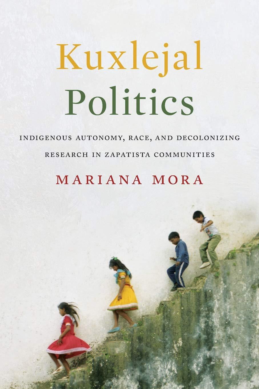 Kuxlejal Politics: Indigenous Autonomy, Race, and Decolonizing Research in Zapatista Communities pdf epub