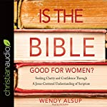 Is the Bible Good for Women?: Seeking Clarity and Confidence Through a Jesus-Centered Understanding of Scripture | Wendy Alsup