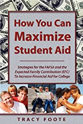How You Can Maximize Student Aid: Strategies for the Fafsa and the Expected Family Contribution (Efc) to Increase Financial Aid for College