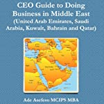 Ceo Guide To Doing Business In Middle East: United Arab Emirates, Saudi Arabia, Kuwait, Bahrain And Qatar | Ade Asefeso, MCIPS, MBA