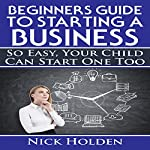 Beginners Guide to Starting a Business: So Easy, Your Child Can Start One Too | Nick Holden