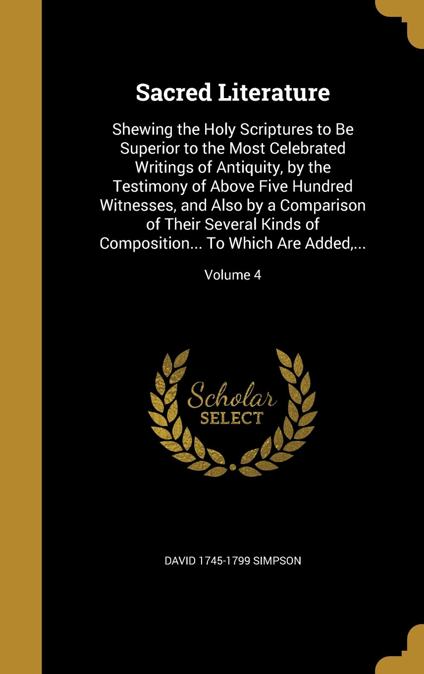Read Online Sacred Literature: Shewing the Holy Scriptures to Be Superior to the Most Celebrated Writings of Antiquity, by the Testimony of Above Five Hundred ... to Which Are Added, ...; Volume 4 pdf epub