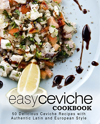 Easy Ceviche Cookbook: 50 Delicious Ceviche Recipes with Authentic Latin and European Style by BookSumo Press