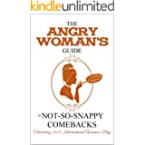 The Angry Woman's Guide to not-so-snappy comebacks: Celebrating 2021 International Women's Day (Angry Woman's Guide Series Bo