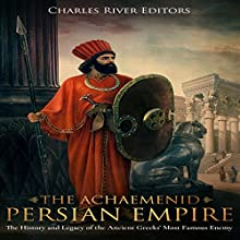 The Achaemenid Persian Empire: The History and Legacy of the Ancient Greeks' Most Famous Enemy Audiobook by Charles River Editors Narrated by Colin Fluxman