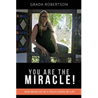 You Are The Miracle!: How being hit by a truck saved my life.