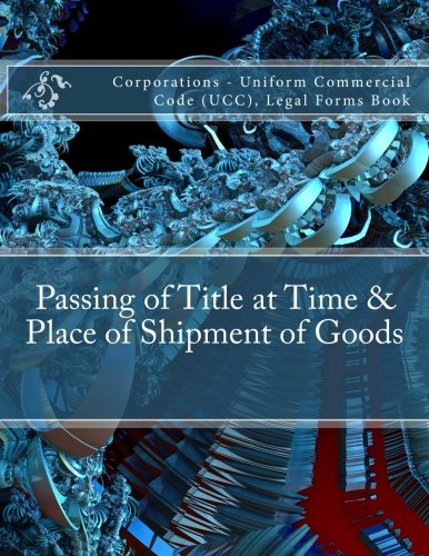 Passing of Title at Time & Place of Shipment of Goods: Corporations - Uniform Commercial Code (UCC), Legal Forms Book pdf