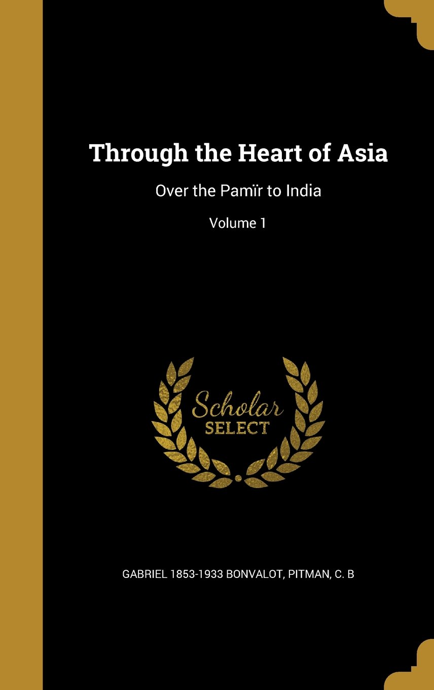 Download Through the Heart of Asia: Over the Pamir to India; Volume 1 pdf epub