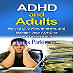 ADHD and Adults: How to Live with, Improve, and Manage Your ADHD or ADD as an Adult | James Parkinson
