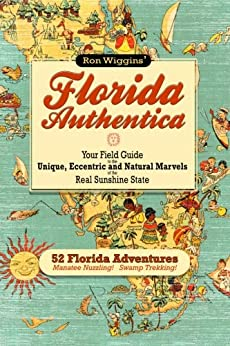 Florida Authentica: Your field guide to the unique, eccentric, and natural marvels of the real Sunshine State by [Wiggins, Ron]