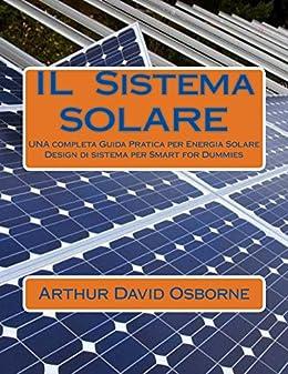 IL SISTEMA SOLARE: UNA completa Guida Pratica per Energia Solare Design di sistema per Smart for Dummies (Italian Edition)