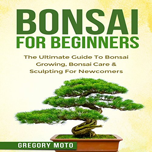 Bonsai for Beginners: The Ultimate Guide to Bonsai Growing, Bonsai Care, and Sculpting for Newcomers