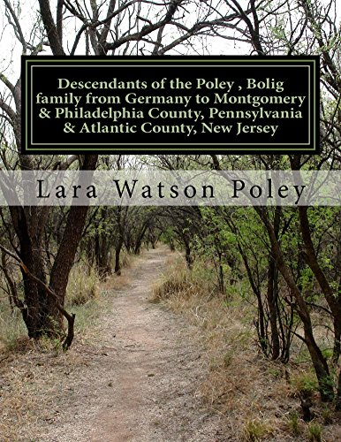 Descendants of the Poley , Bolig family from Germany to Montgomery & Philadelphia County, Pennsylvania & Atlantic County, New Jersey (English Edition)