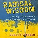 Radical Wisdom: Living from Silence While Rocking the World Audiobook by Robert Rabbin Narrated by Andrew Mulcare