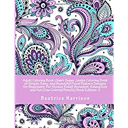 Adult Coloring Book: Giant Super Jumbo Coloring Book of Simple, Easy, and Beautiful Floral Pattern Designs for Beginners: For Stress Relief, Boredom, ... Book Edition: 2 (Adult Coloring Books)