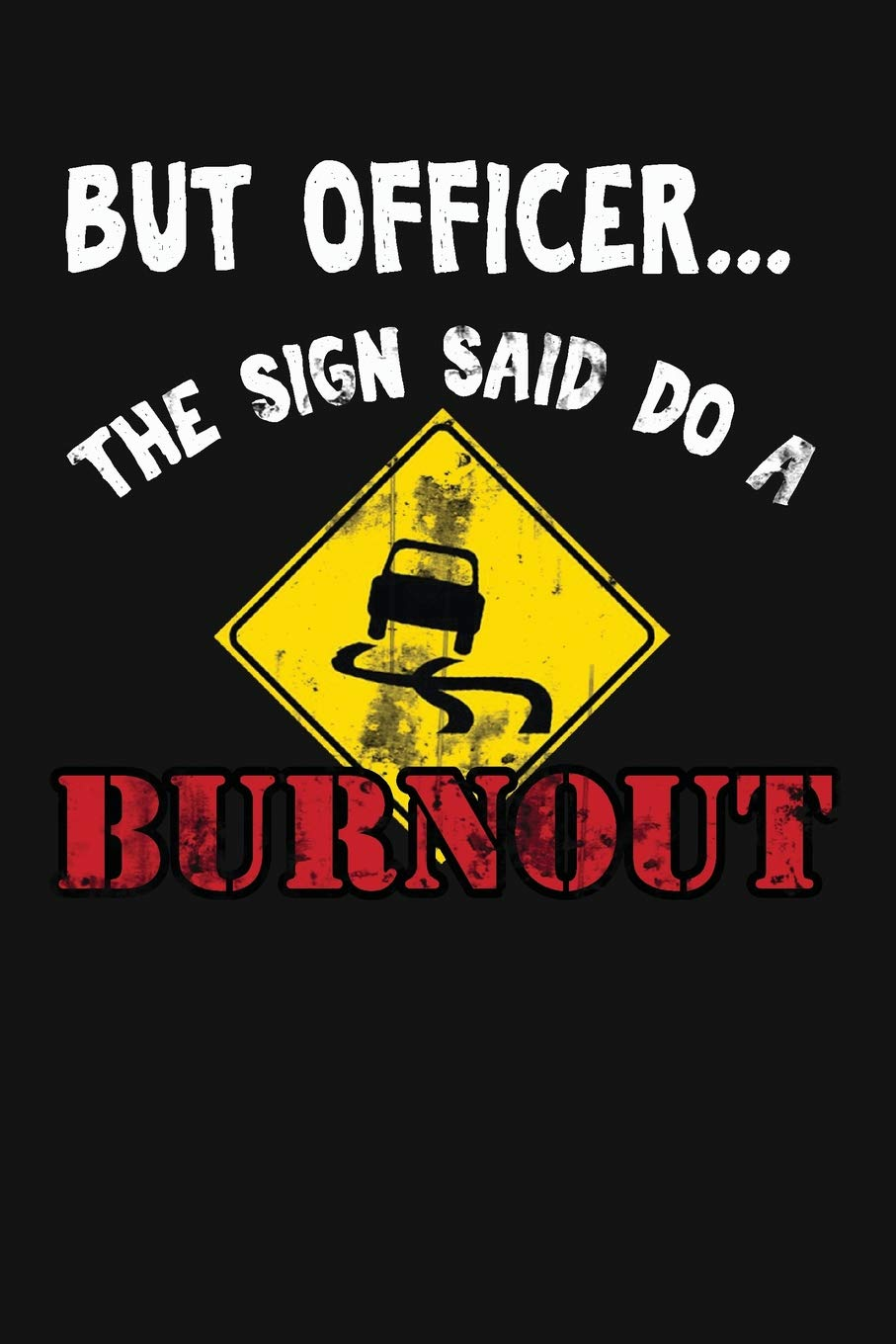 But Officer The Sign Said Do A Burnout Funny Driving Gifts For Women Men Novelty Car Enthusiast Or Lover Themed Birthday Gift Ideas Notebook