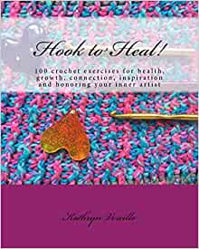 Hook to Heal!: 100 Crochet Exercises For Health, Growth, Connection