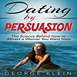 Dating by Persuasion: The Science Behind How to Attract a Woman You Want Now: Lesbian and Bisexual Guide to Attracting a Woman | George Klein