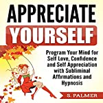 Appreciate Yourself: Program Your Mind for Self-Love, Confidence, and Self-Appreciation with Subliminal Affirmations and Hypnosis | S. Palmer