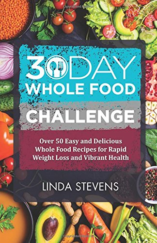 30 Day Whole Food Challenge: Over 50 Days of Whole Food Recipes for Weight Loss, Energy and Vibrant Health pdf epub